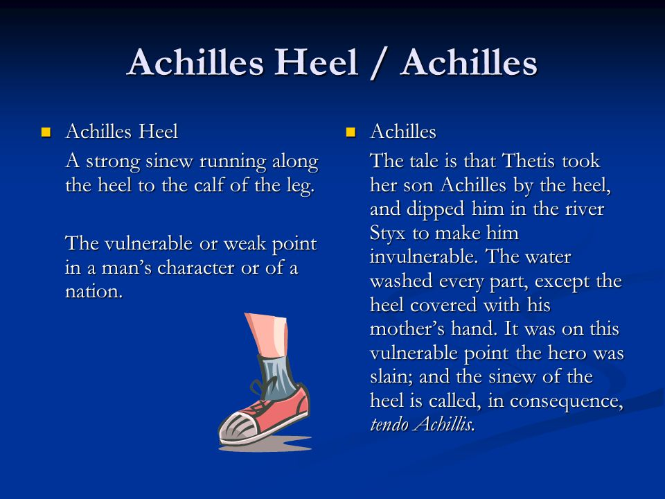Achilles Heel / Achilles Achilles Heel Achilles Heel A strong sinew running along the heel to the calf of the leg. The vulnerable or weak point in a m