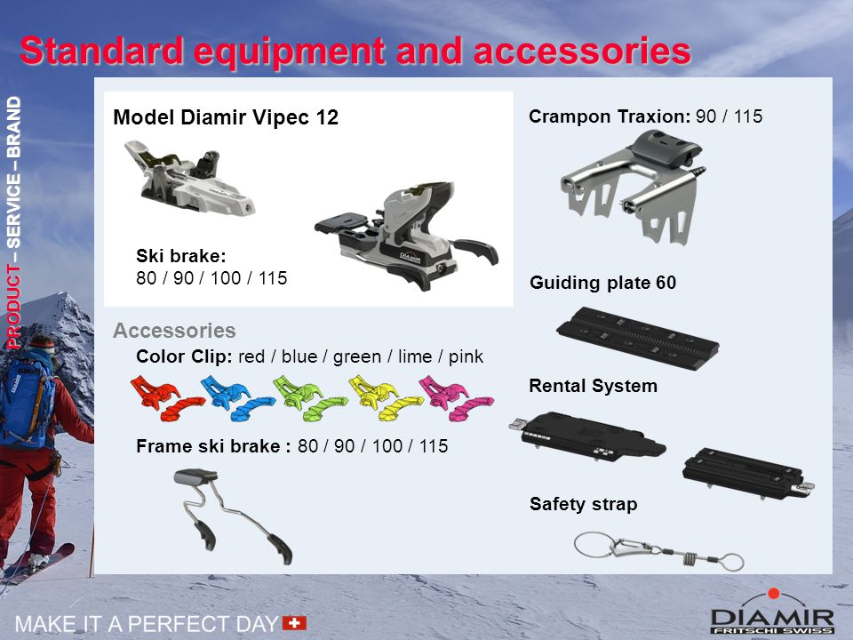 Standard equipment and accessories Color Clip: red / blue / green / lime / pink Crampon Traxion: 90 / 115 Guiding plate 60 Accessories Safety strap Frame ski brake : 80 / 90 / 100 / 115 Rental System PRODUCT – SERVICE – BRAND Model Diamir Vipec 12 Ski brake: 80 / 90 / 100 / 115