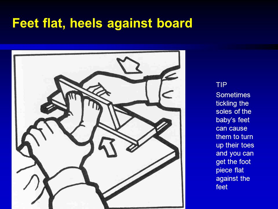 Feet flat, heels against board TIP Sometimes tickling the soles of the baby's feet can cause them to turn up their toes and you can get the foot piece