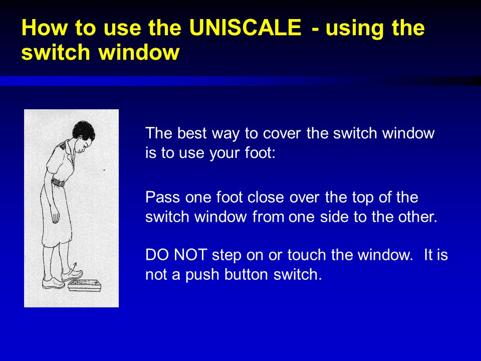 How to use the UNISCALE - using the switch window The best way to cover the switch window is to use your foot: Pass one foot close over the top of the
