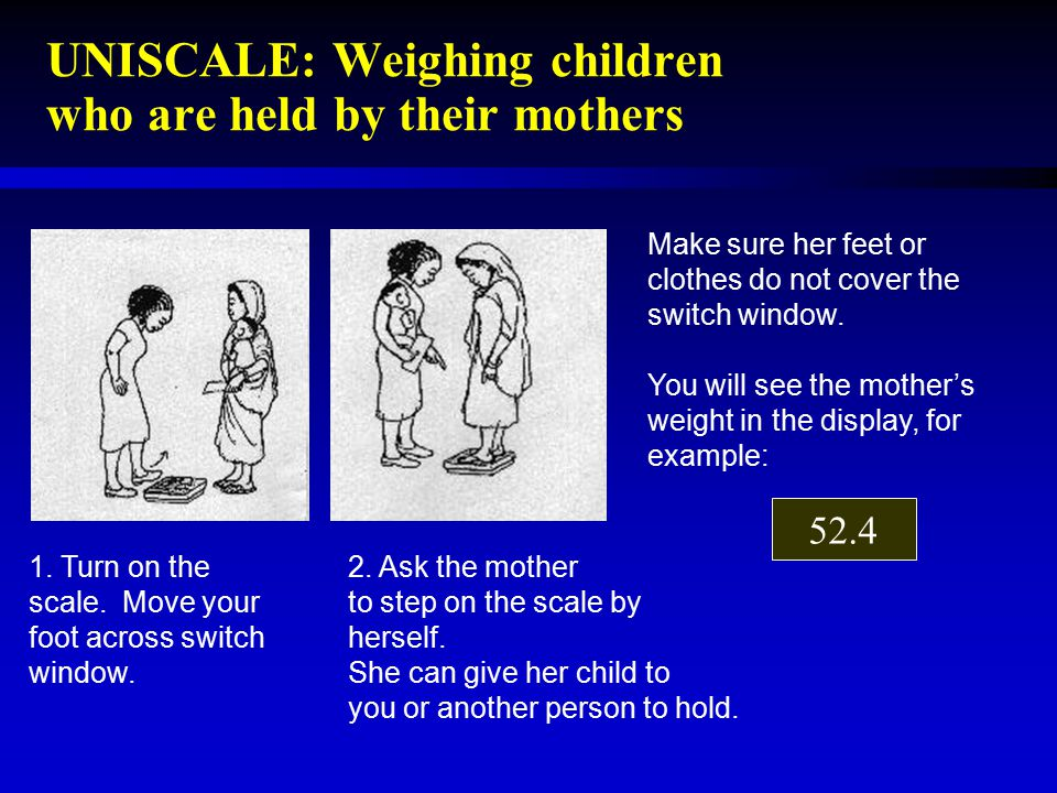 UNISCALE: Weighing children who are held by their mothers 1. Turn on the scale. Move your foot across switch window. 2. Ask the mother to step on the