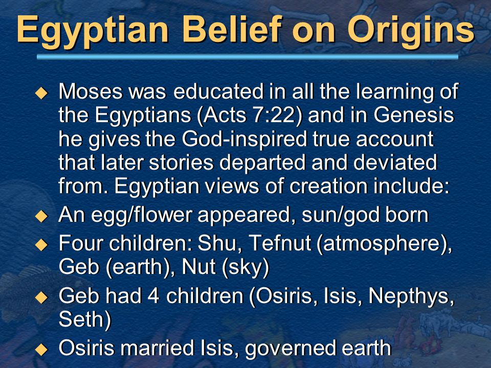 Egyptian Belief on Origins  Moses was educated in all the learning of the Egyptians (Acts 7:22) and in Genesis he gives the God-inspired true account that later stories departed and deviated from.