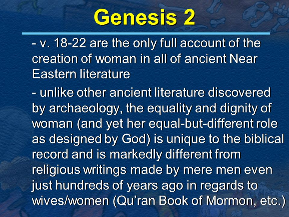 Genesis 2 - v. 18-22 are the only full account of the creation of woman in all of ancient Near Eastern literature - unlike other ancient literature di