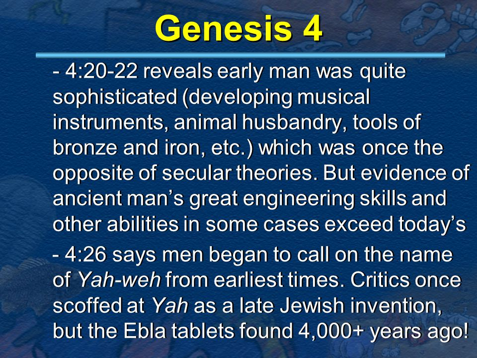 Genesis 4 - 4:20-22 reveals early man was quite sophisticated (developing musical instruments, animal husbandry, tools of bronze and iron, etc.) which was once the opposite of secular theories.