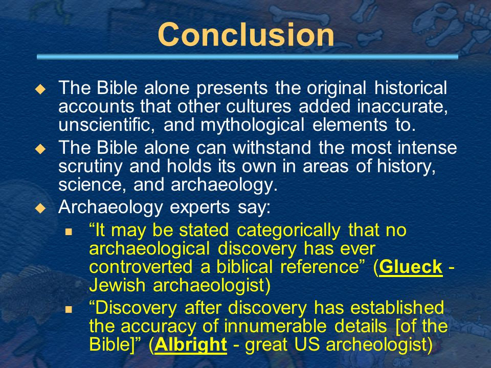 Conclusion  The Bible alone presents the original historical accounts that other cultures added inaccurate, unscientific, and mythological elements to.