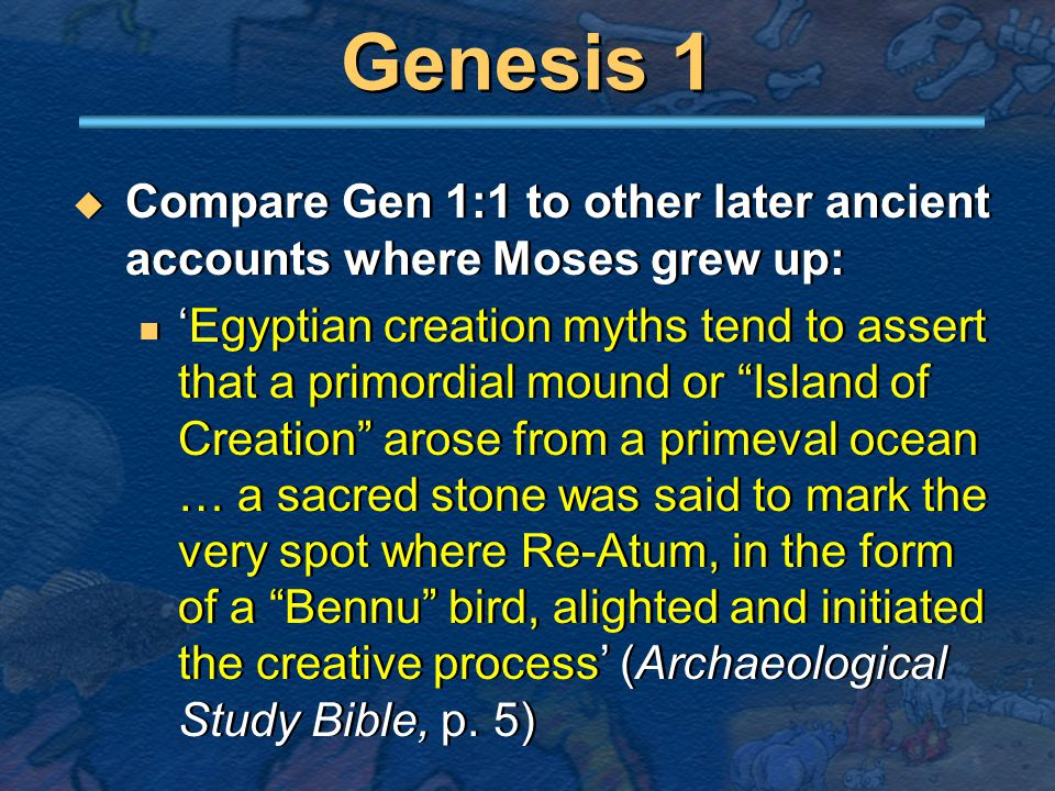 Genesis 1  Compare 1:7-10 to ancient stories of origin of heavens / earth, sky / land: 'creation myths relate battles between gods and … a primeval, watery chaos … a god defeats a primeval monster and divides its body into two parts, which become heaven and earth or earth and seat, etc.' (Archaeological Study Bible, p.