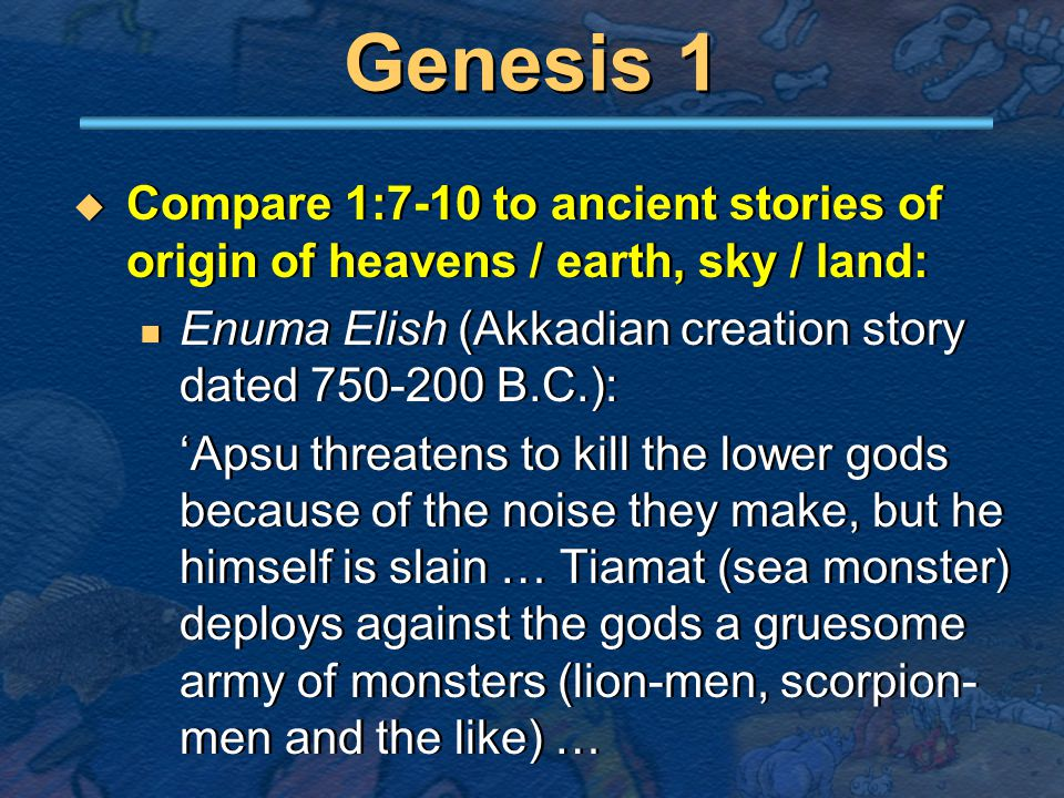Genesis 1  Compare 1:7-10 to ancient stories of origin of heavens / earth, sky / land: Enuma Elish (Akkadian creation story dated 750-200 B.C.): 'Apsu threatens to kill the lower gods because of the noise they make, but he himself is slain … Tiamat (sea monster) deploys against the gods a gruesome army of monsters (lion-men, scorpion- men and the like) …  Compare 1:7-10 to ancient stories of origin of heavens / earth, sky / land: Enuma Elish (Akkadian creation story dated 750-200 B.C.): 'Apsu threatens to kill the lower gods because of the noise they make, but he himself is slain … Tiamat (sea monster) deploys against the gods a gruesome army of monsters (lion-men, scorpion- men and the like) …