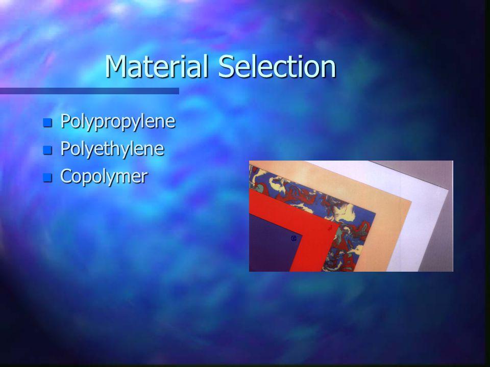 Material Selection n Polypropylene n Polyethylene n Copolymer