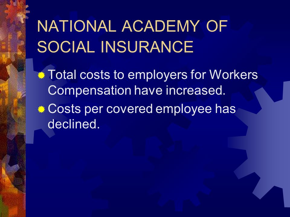 NATIONAL ACADEMY OF SOCIAL INSURANCE  Total costs to employers for Workers Compensation have increased.  Costs per covered employee has declined.