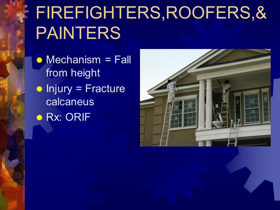FIREFIGHTERS,ROOFERS,& PAINTERS  Mechanism = Fall from height  Injury = Fracture calcaneus  Rx: ORIF