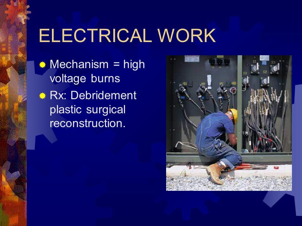 ELECTRICAL WORK  Mechanism = high voltage burns  Rx: Debridement plastic surgical reconstruction.