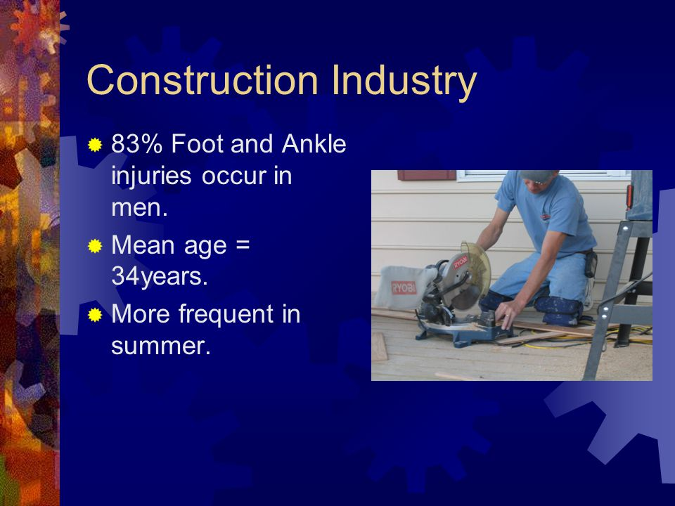 Construction Industry  83% Foot and Ankle injuries occur in men.  Mean age = 34years.  More frequent in summer.
