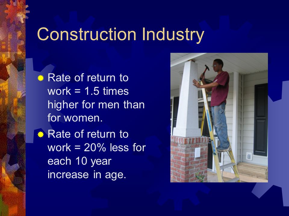 Construction Industry  Rate of return to work = 1.5 times higher for men than for women.  Rate of return to work = 20% less for each 10 year increas