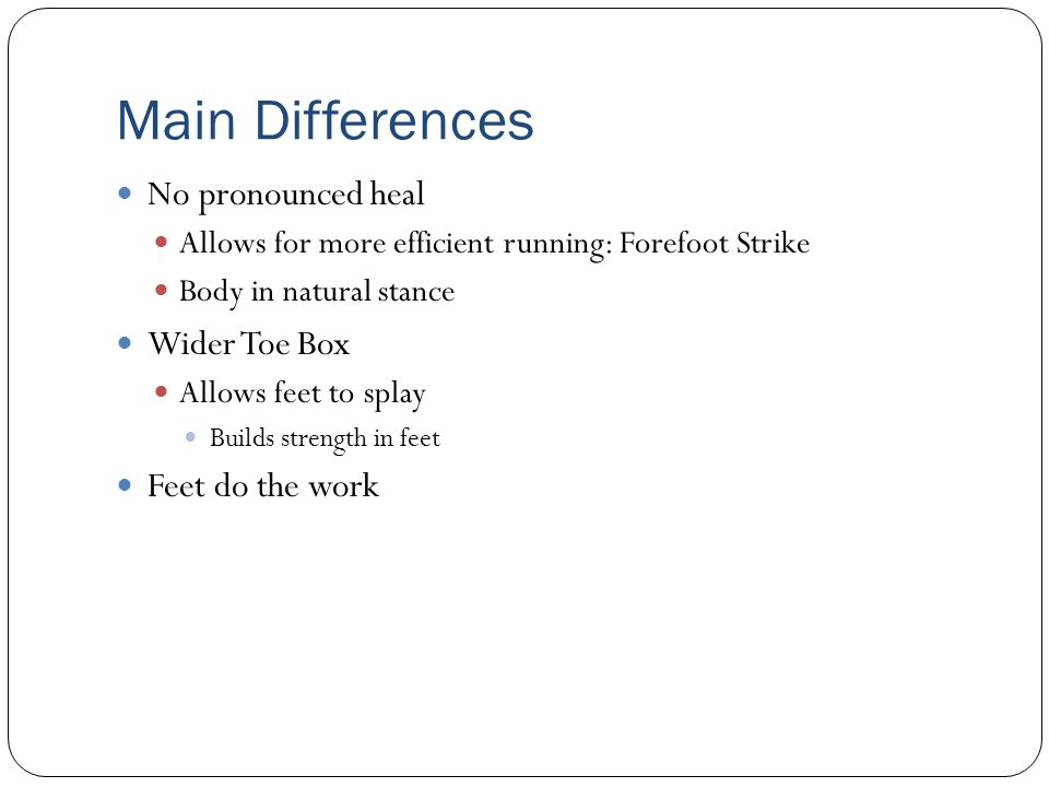 Main Differences No pronounced heal Allows for more efficient running: Forefoot Strike Body in natural stance Wider Toe Box Allows feet to splay Build