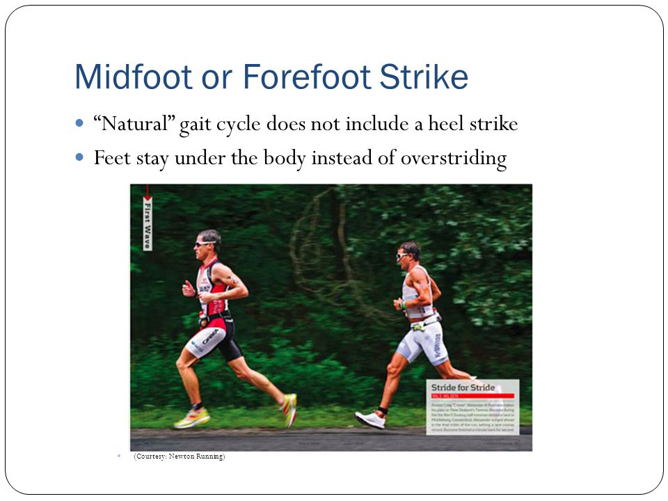 "Midfoot or Forefoot Strike ""Natural"" gait cycle does not include a heel strike Feet stay under the body instead of overstriding ( Courtesy: Newton Run"