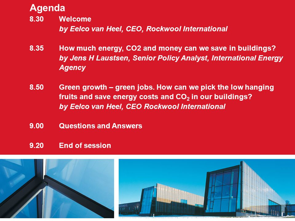 Agenda 8.30 Welcome by Eelco van Heel, CEO, Rockwool International 8.35How much energy, CO2 and money can we save in buildings? by Jens H Laustsen, Se