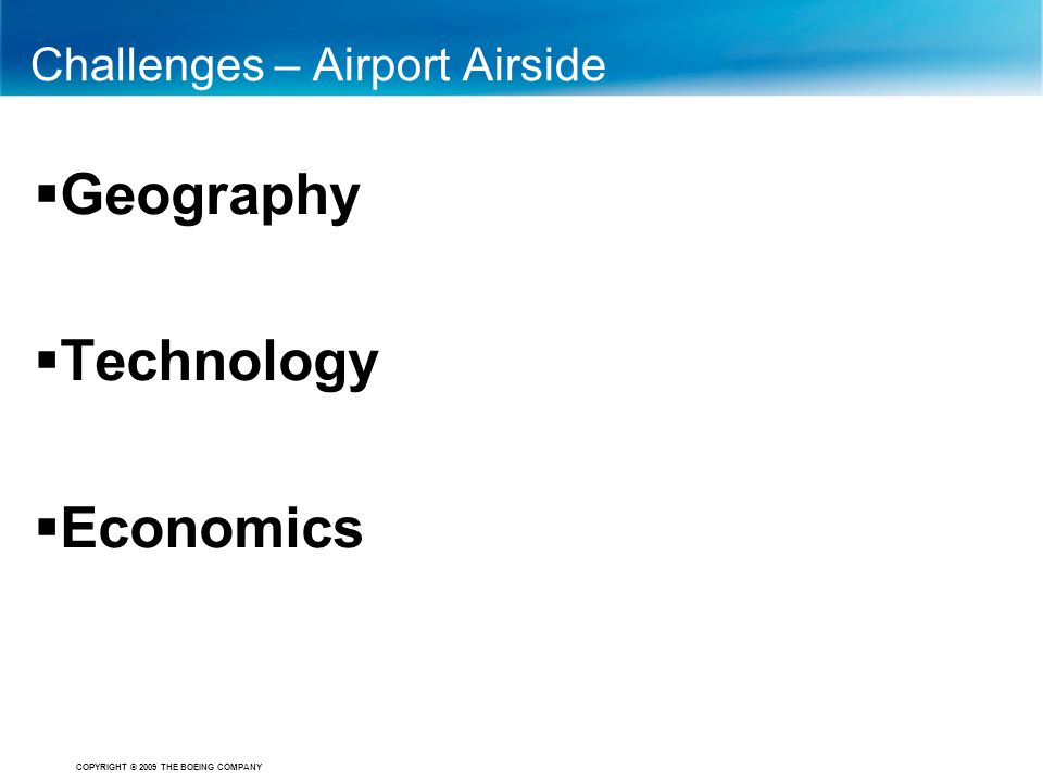 COPYRIGHT © 2009 THE BOEING COMPANY Challenges – Airport Airside  Geography  Technology  Economics