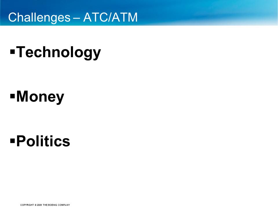 COPYRIGHT © 2009 THE BOEING COMPANY Challenges – ATC/ATM  Technology  Money  Politics