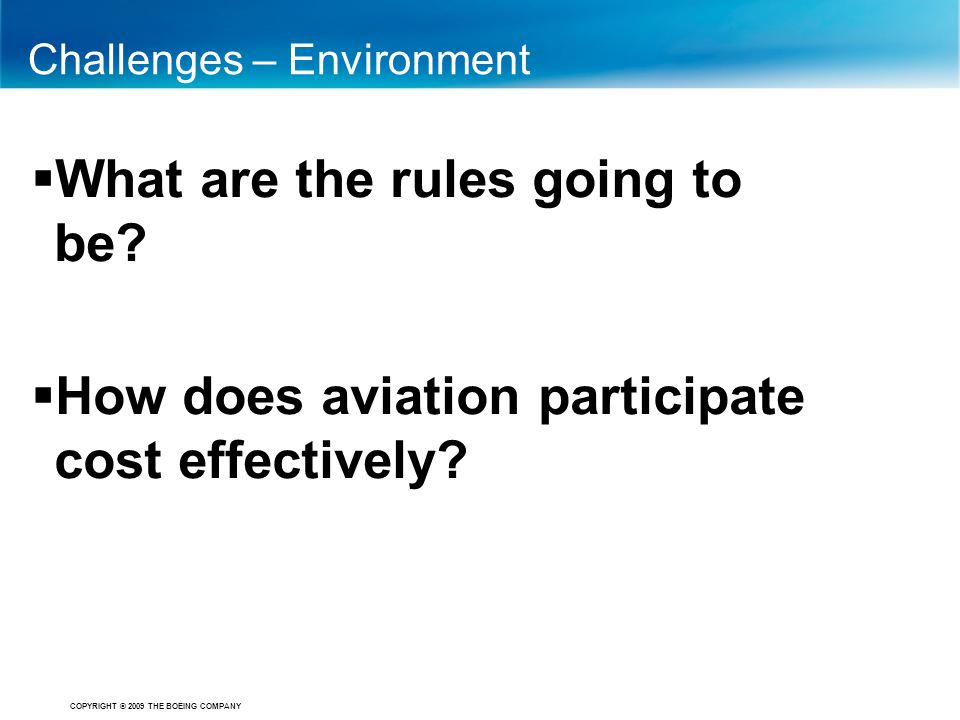 COPYRIGHT © 2009 THE BOEING COMPANY Challenges – Environment  What are the rules going to be?  How does aviation participate cost effectively?