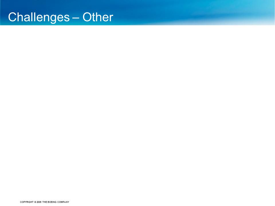 COPYRIGHT © 2009 THE BOEING COMPANY Challenges – Other