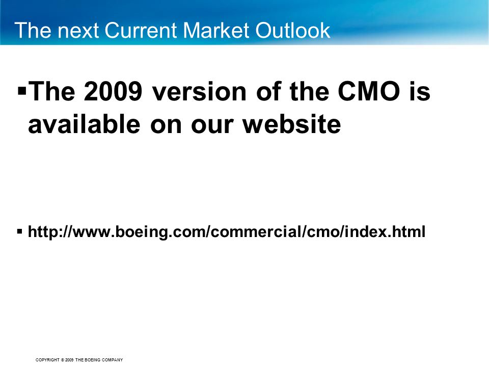 COPYRIGHT © 2009 THE BOEING COMPANY The next Current Market Outlook  The 2009 version of the CMO is available on our website  http://www.boeing.com/
