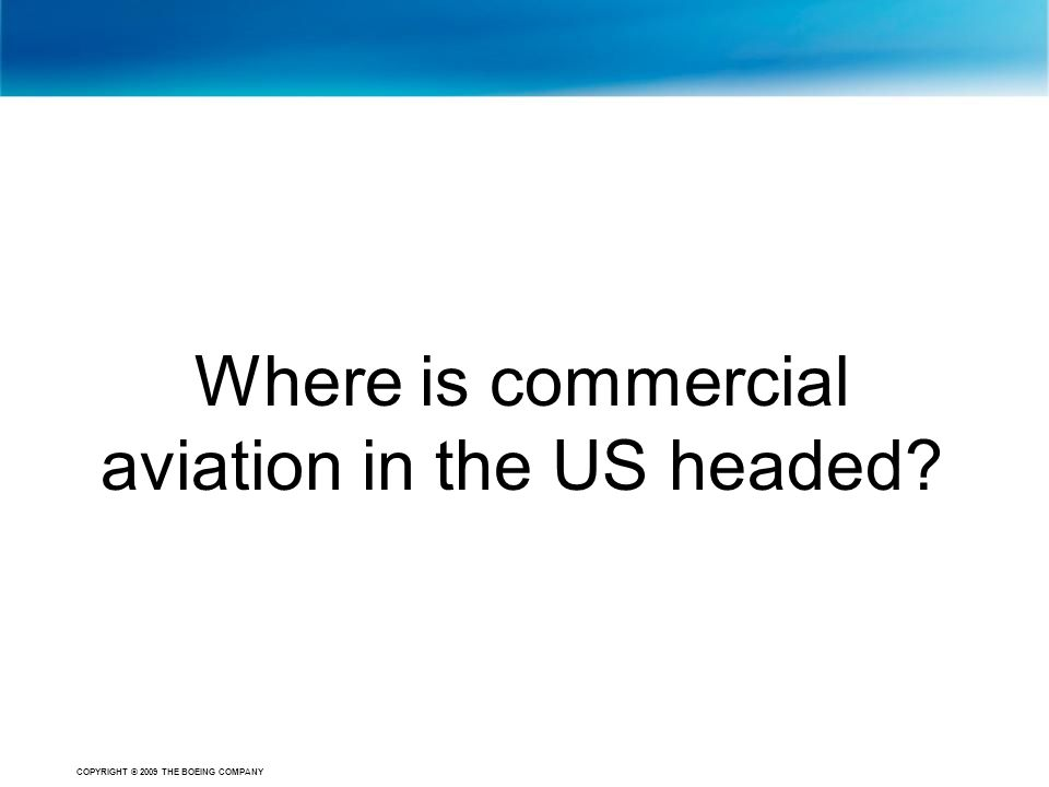 COPYRIGHT © 2009 THE BOEING COMPANY Where is commercial aviation in the US headed?