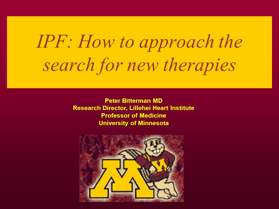 IPF: How to approach the search for new therapies Peter Bitterman MD Research Director, Lillehei Heart Institute Professor of Medicine University of Minnesota