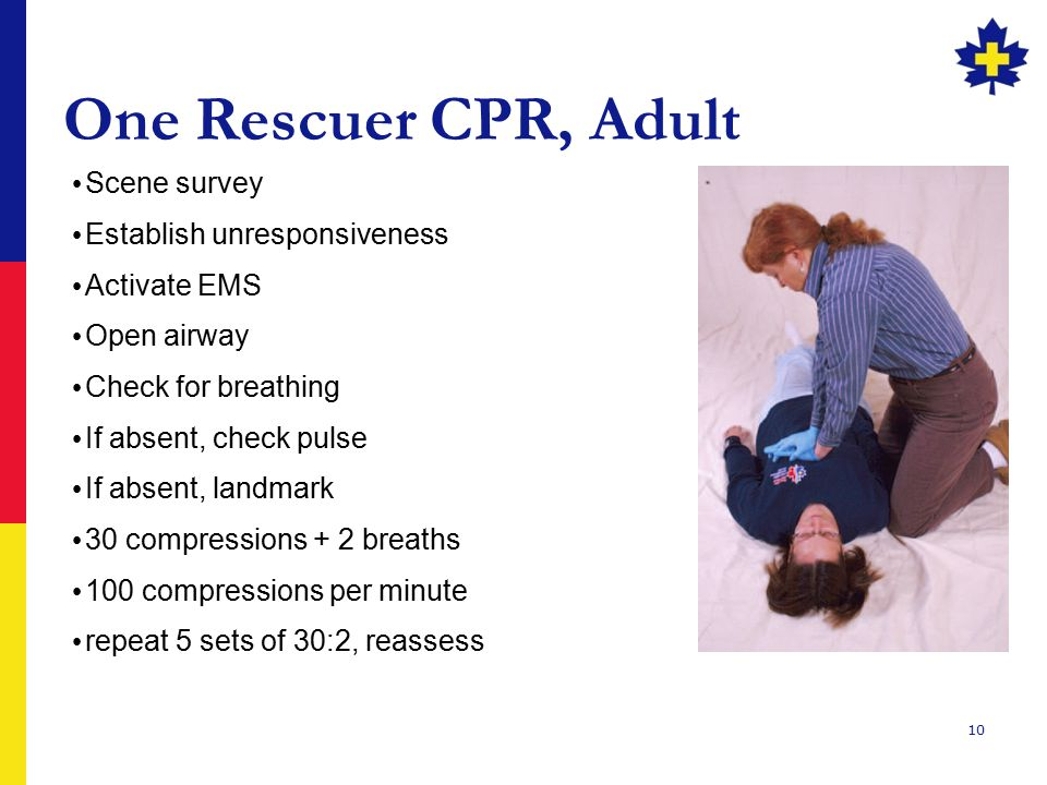 10 One Rescuer CPR, Adult Scene survey Establish unresponsiveness Activate EMS Open airway Check for breathing If absent, check pulse If absent, landmark 30 compressions + 2 breaths 100 compressions per minute repeat 5 sets of 30:2, reassess