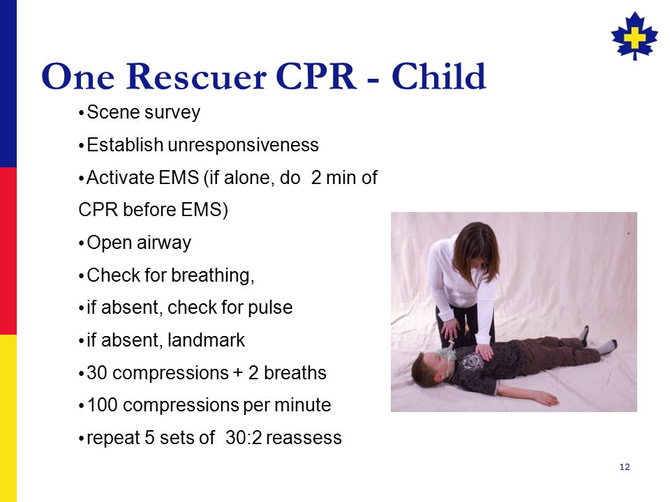 12 One Rescuer CPR - Child Scene survey Establish unresponsiveness Activate EMS (if alone, do 2 min of CPR before EMS) Open airway Check for breathing, if absent, check for pulse if absent, landmark 30 compressions + 2 breaths 100 compressions per minute repeat 5 sets of 30:2 reassess