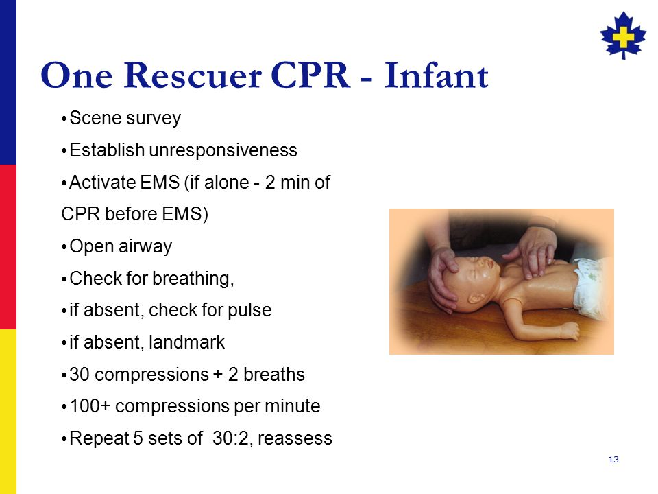 13 One Rescuer CPR - Infant Scene survey Establish unresponsiveness Activate EMS (if alone - 2 min of CPR before EMS) Open airway Check for breathing, if absent, check for pulse if absent, landmark 30 compressions + 2 breaths 100+ compressions per minute Repeat 5 sets of 30:2, reassess