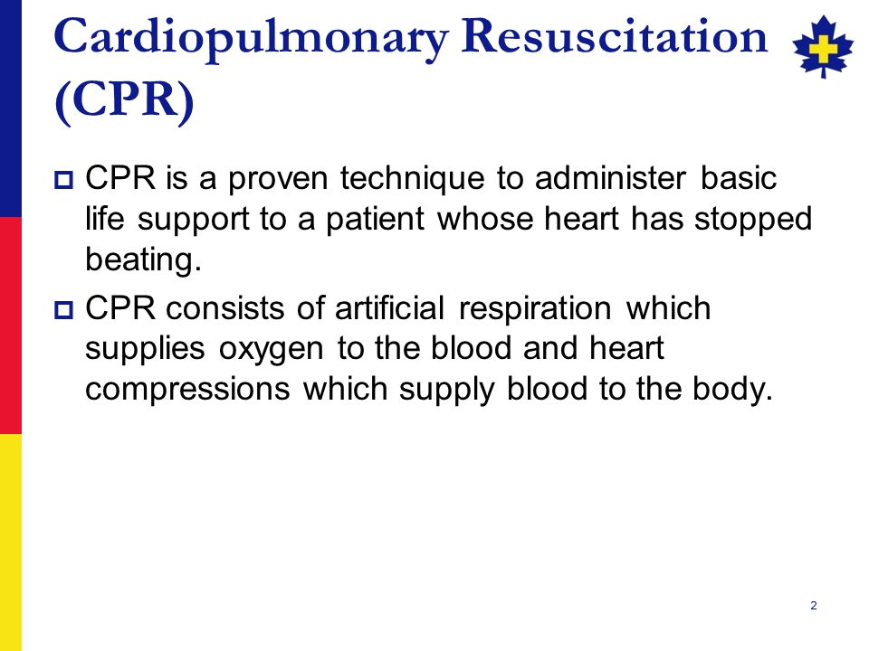 2 Cardiopulmonary Resuscitation (CPR)  CPR is a proven technique to administer basic life support to a patient whose heart has stopped beating.