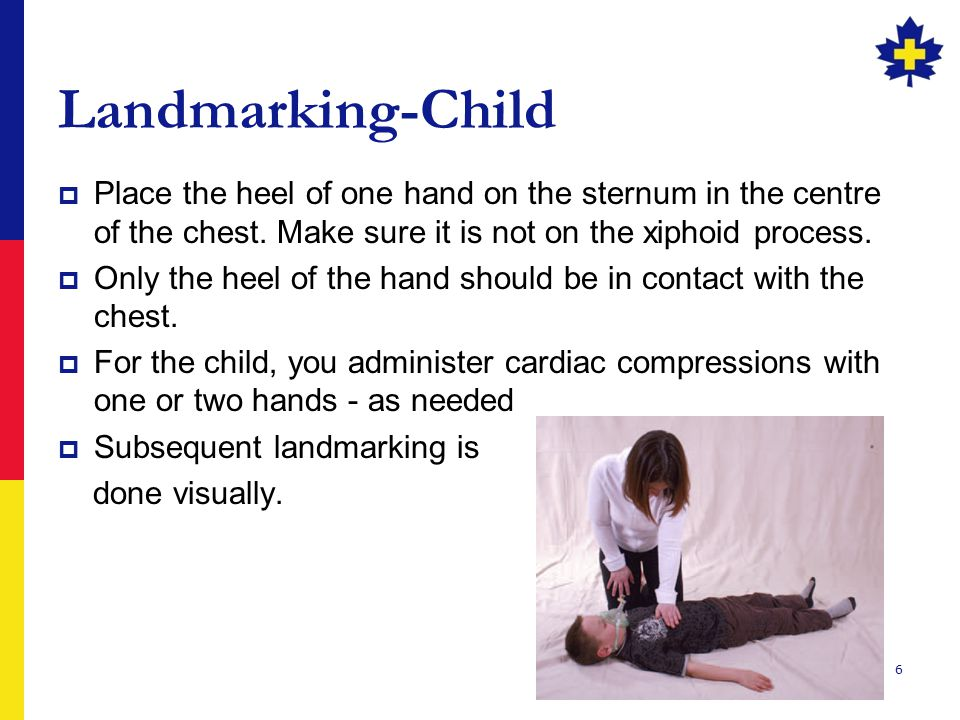6 Landmarking-Child  Place the heel of one hand on the sternum in the centre of the chest. Make sure it is not on the xiphoid process.  Only the hee