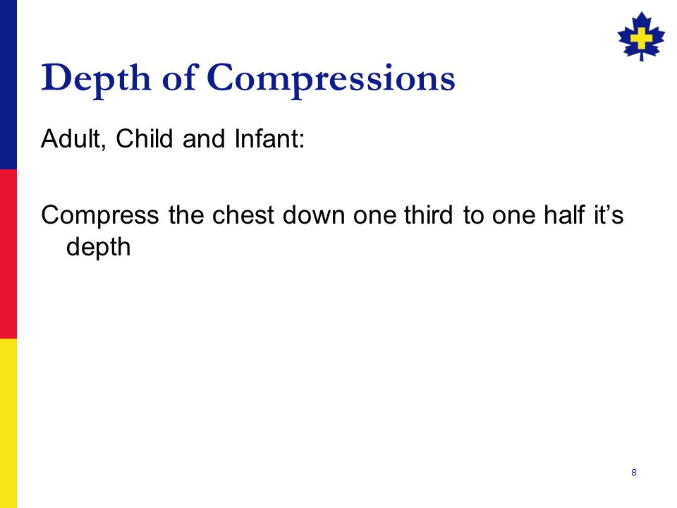 8 Depth of Compressions Adult, Child and Infant: Compress the chest down one third to one half it's depth
