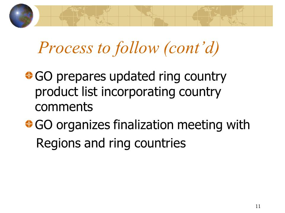 11 Process to follow (cont'd) GO prepares updated ring country product list incorporating country comments GO organizes finalization meeting with Regi