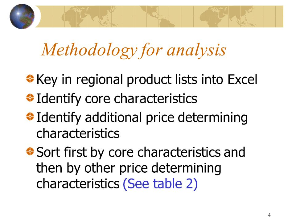 4 Methodology for analysis Key in regional product lists into Excel Identify core characteristics Identify additional price determining characteristic
