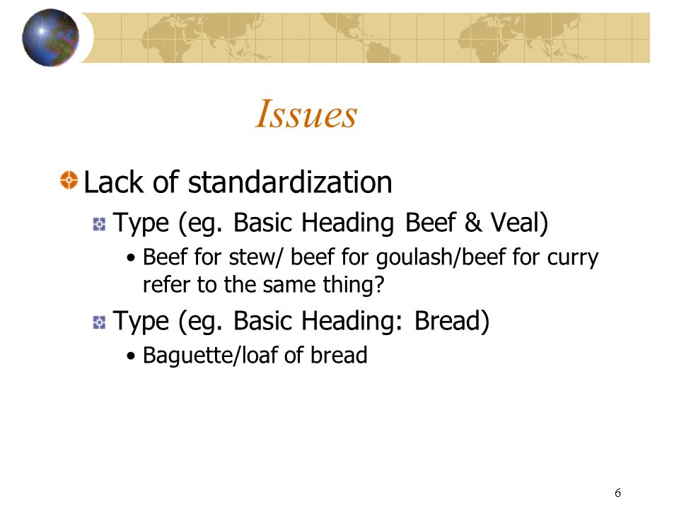 6 Issues Lack of standardization Type (eg. Basic Heading Beef & Veal) Beef for stew/ beef for goulash/beef for curry refer to the same thing? Type (eg
