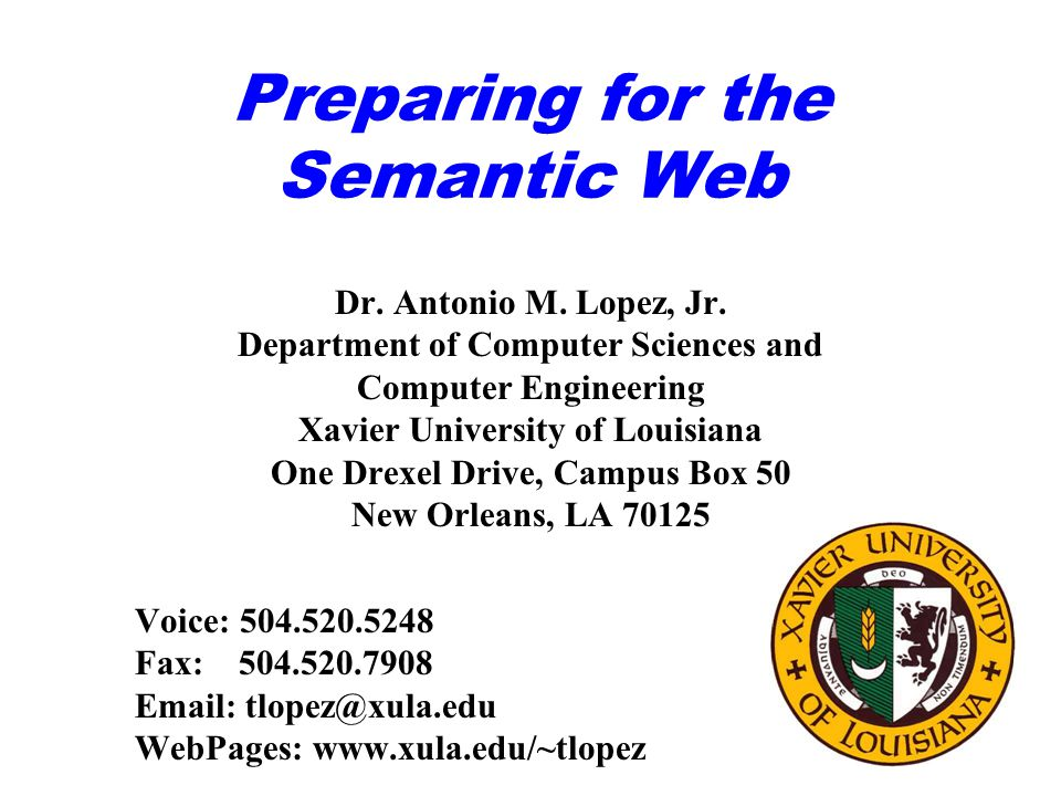 Preparing for the Semantic Web Dr. Antonio M. Lopez, Jr. Department of Computer Sciences and Computer Engineering Xavier University of Louisiana One D
