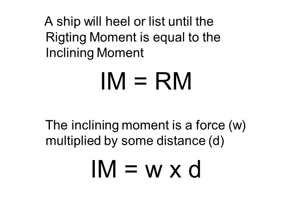 A ship will heel or list until the Rigting Moment is equal to the Inclining Moment IM = RM The inclining moment is a force (w) multiplied by some distance (d) IM = w x d