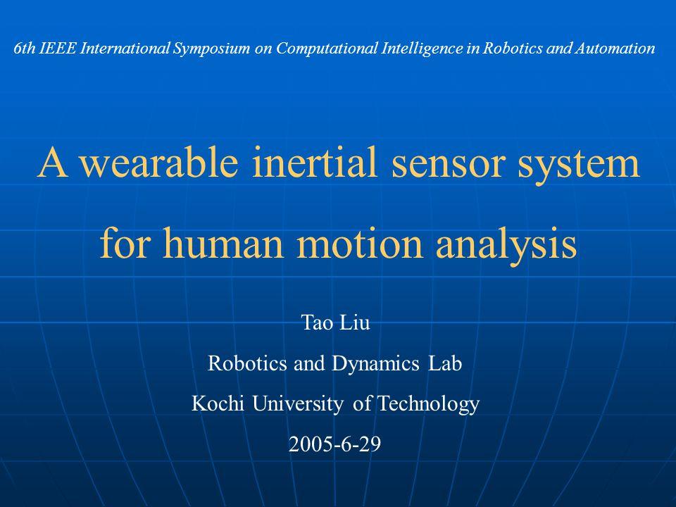A wearable inertial sensor system for human motion analysis Tao Liu Robotics and Dynamics Lab Kochi University of Technology 2005-6-29 6th IEEE Intern