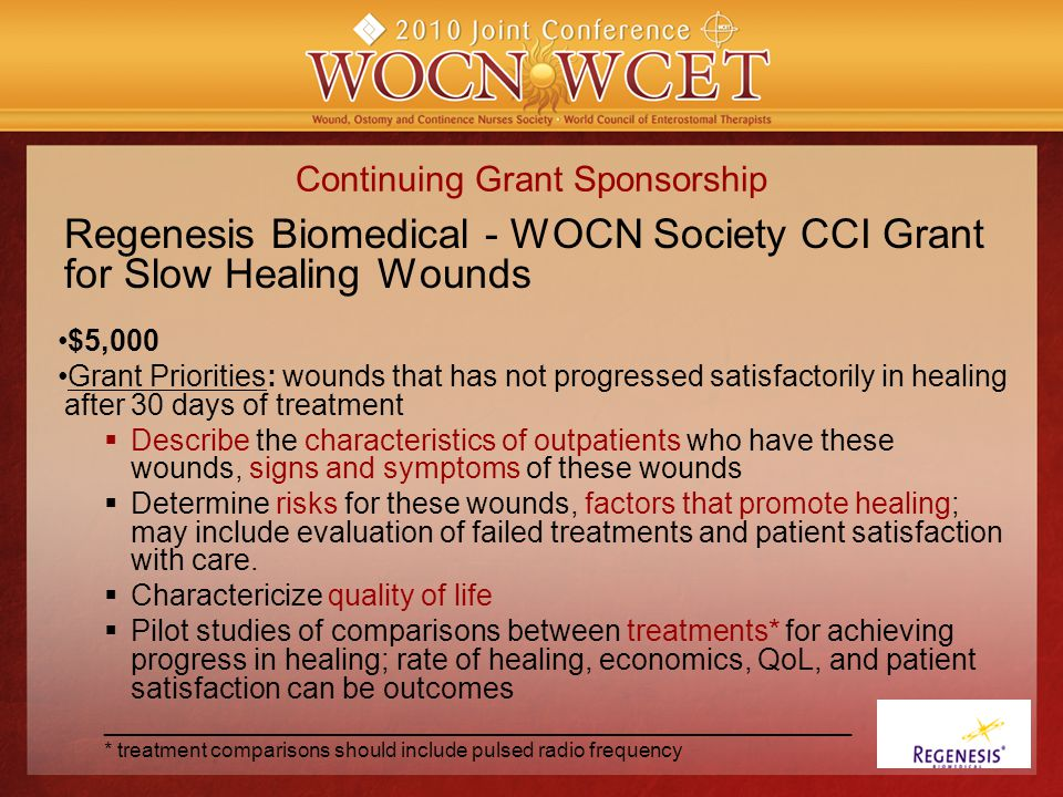 Continuing Grant Sponsorship Regenesis Biomedical - WOCN Society CCI Grant for Slow Healing Wounds $5,000 Grant Priorities: wounds that has not progressed satisfactorily in healing after 30 days of treatment  Describe the characteristics of outpatients who have these wounds, signs and symptoms of these wounds  Determine risks for these wounds, factors that promote healing; may include evaluation of failed treatments and patient satisfaction with care.
