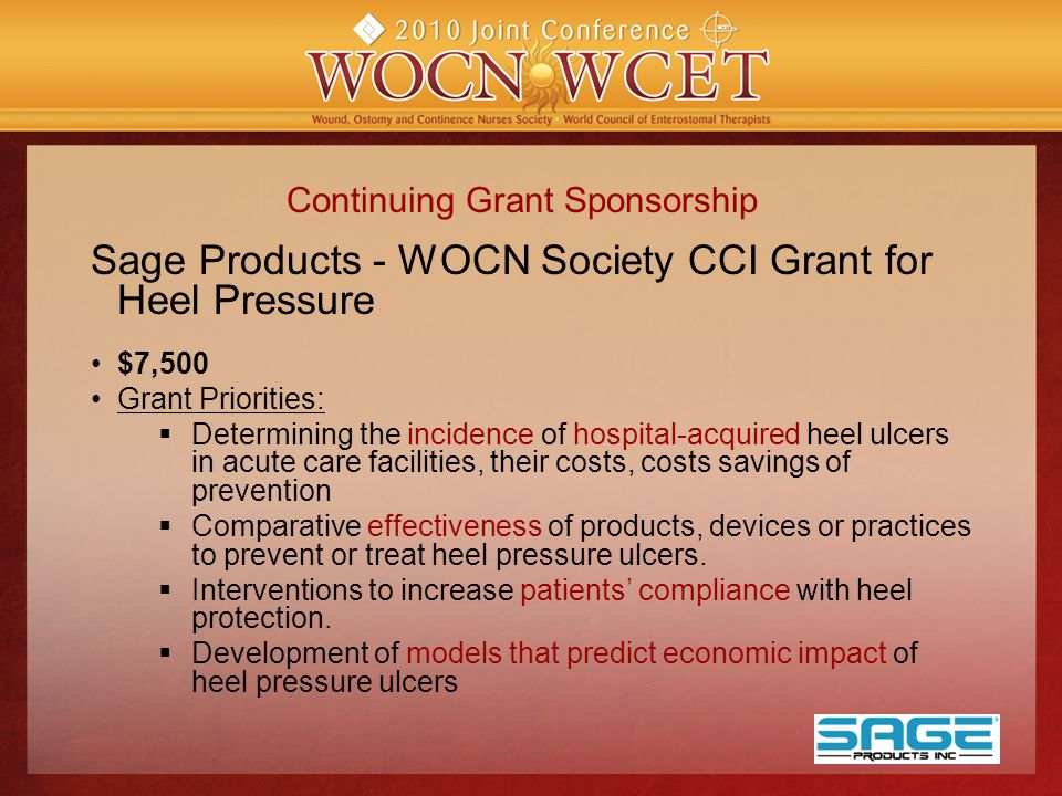 Continuing Grant Sponsorship Sage Products - WOCN Society CCI Grant for Heel Pressure $7,500 Grant Priorities:  Determining the incidence of hospital-acquired heel ulcers in acute care facilities, their costs, costs savings of prevention  Comparative effectiveness of products, devices or practices to prevent or treat heel pressure ulcers.