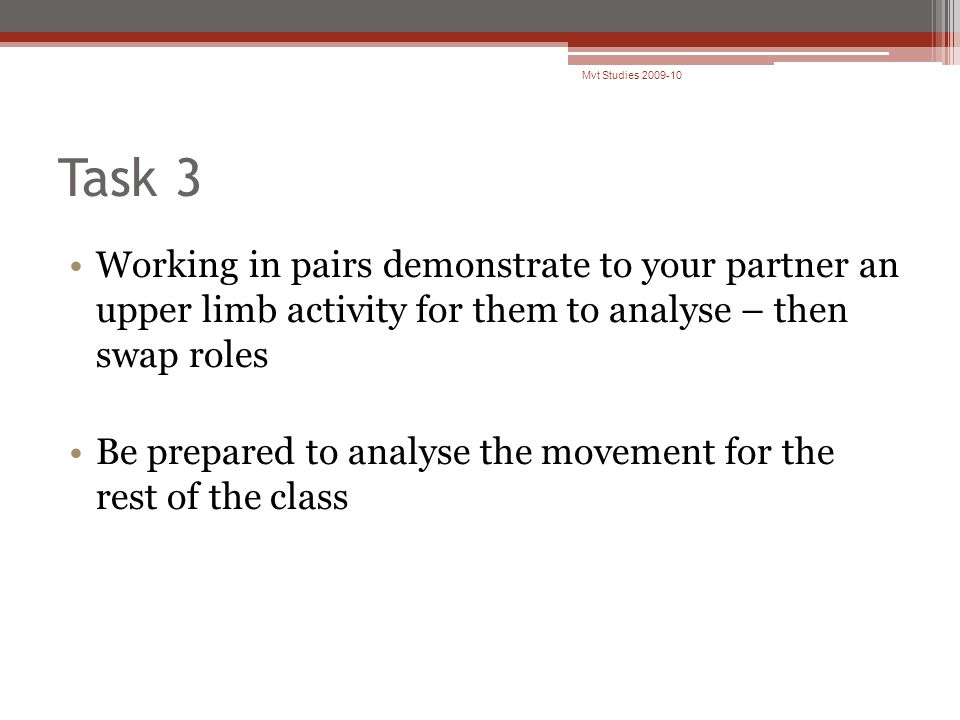 Task 3 Working in pairs demonstrate to your partner an upper limb activity for them to analyse – then swap roles Be prepared to analyse the movement for the rest of the class Mvt Studies 2009-10