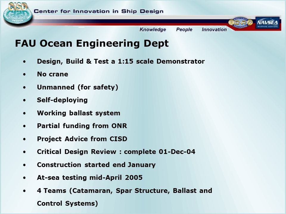 FAU Ocean Engineering Dept Design, Build & Test a 1:15 scale Demonstrator No crane Unmanned (for safety) Self-deploying Working ballast system Partial funding from ONR Project Advice from CISD Critical Design Review : complete 01-Dec-04 Construction started end January At-sea testing mid-April 2005 4 Teams (Catamaran, Spar Structure, Ballast and Control Systems)