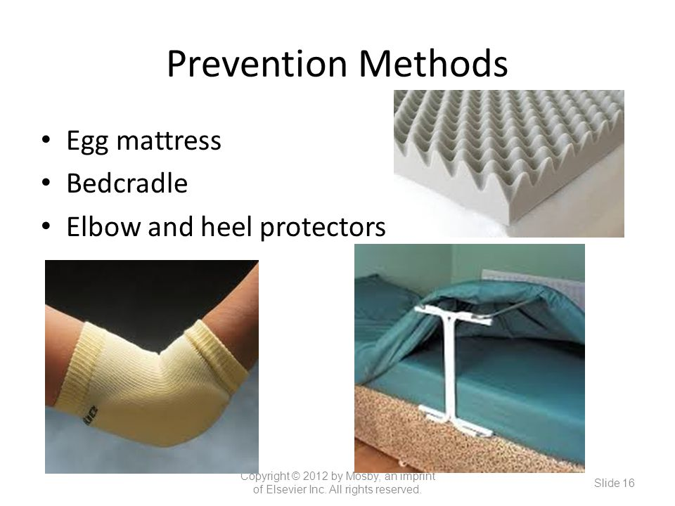 Prevention Methods Egg mattress Bedcradle Elbow and heel protectors Copyright © 2012 by Mosby, an imprint of Elsevier Inc.