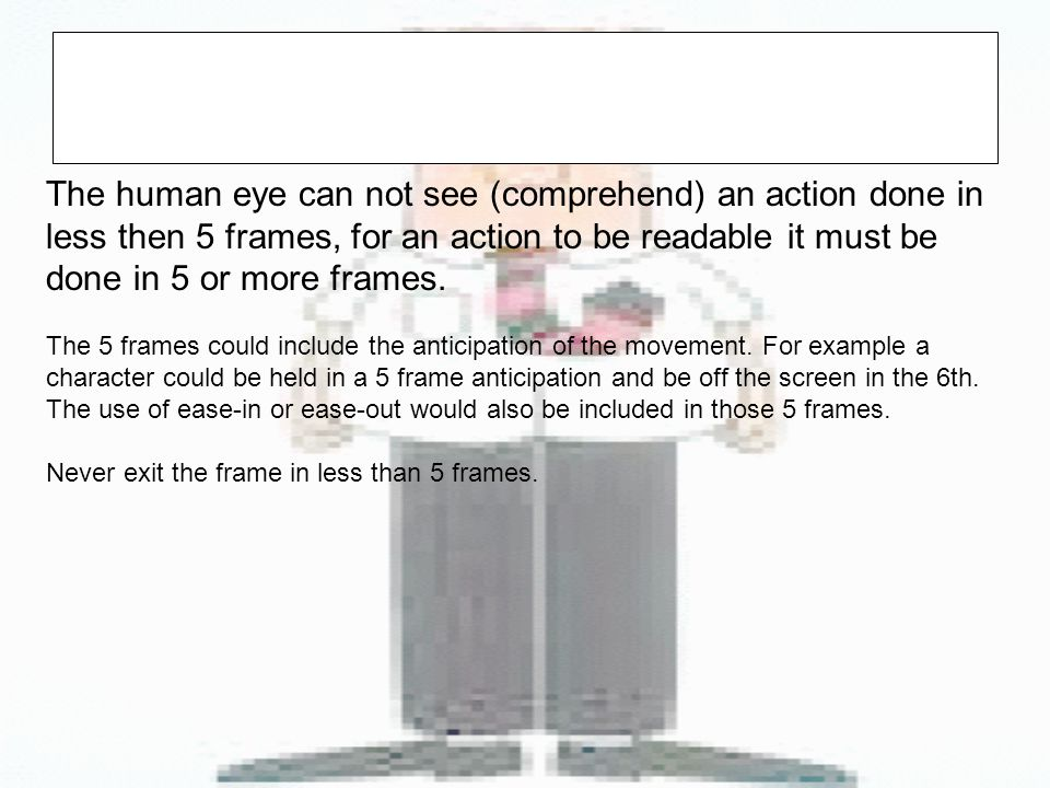 The human eye can not see (comprehend) an action done in less then 5 frames, for an action to be readable it must be done in 5 or more frames.
