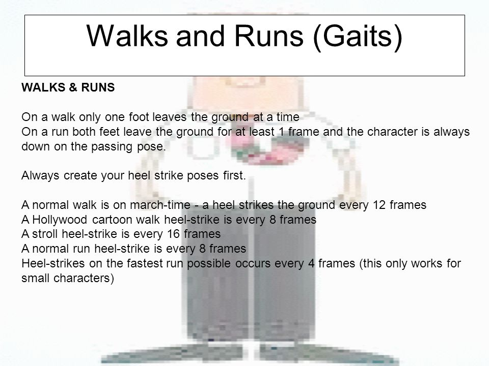 Walks and Runs (Gaits) WALKS & RUNS On a walk only one foot leaves the ground at a time On a run both feet leave the ground for at least 1 frame and the character is always down on the passing pose.