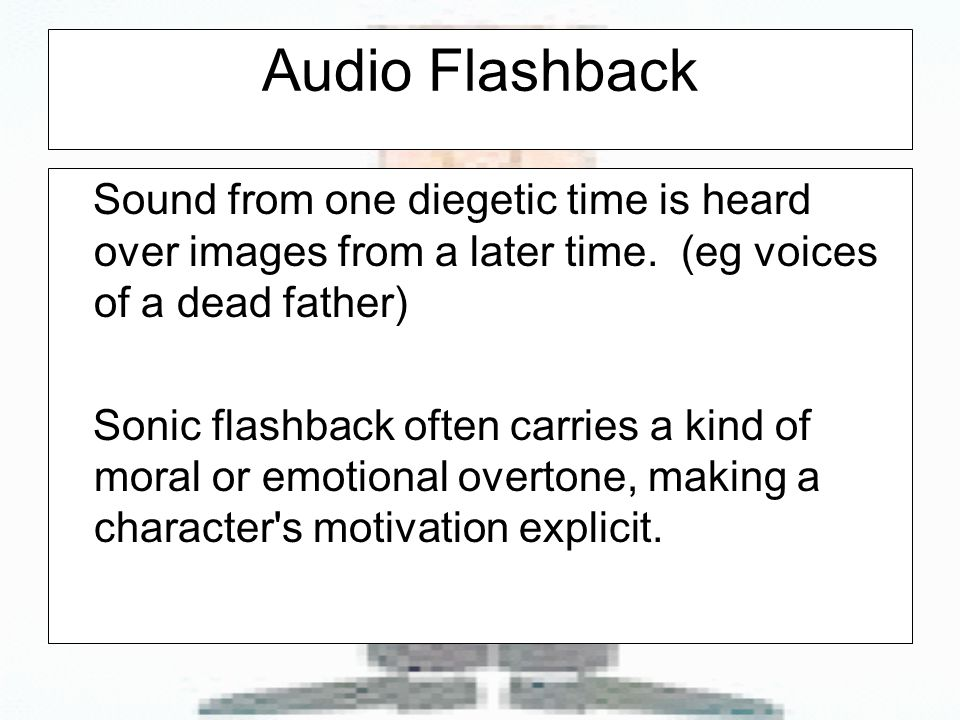 Audio Flashback Sound from one diegetic time is heard over images from a later time.