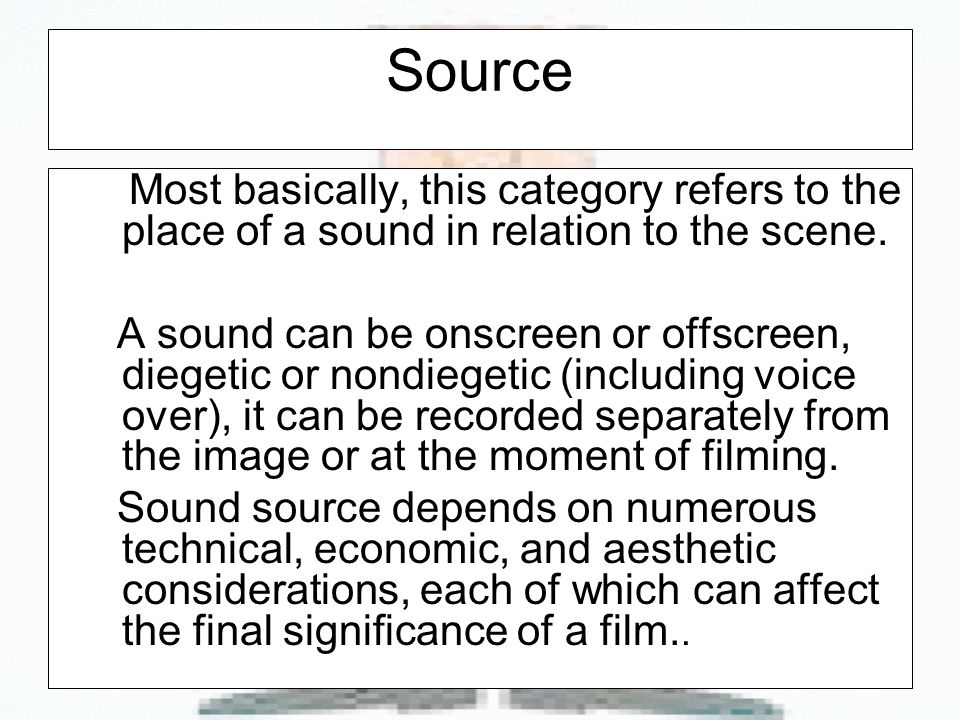 Source Most basically, this category refers to the place of a sound in relation to the scene.