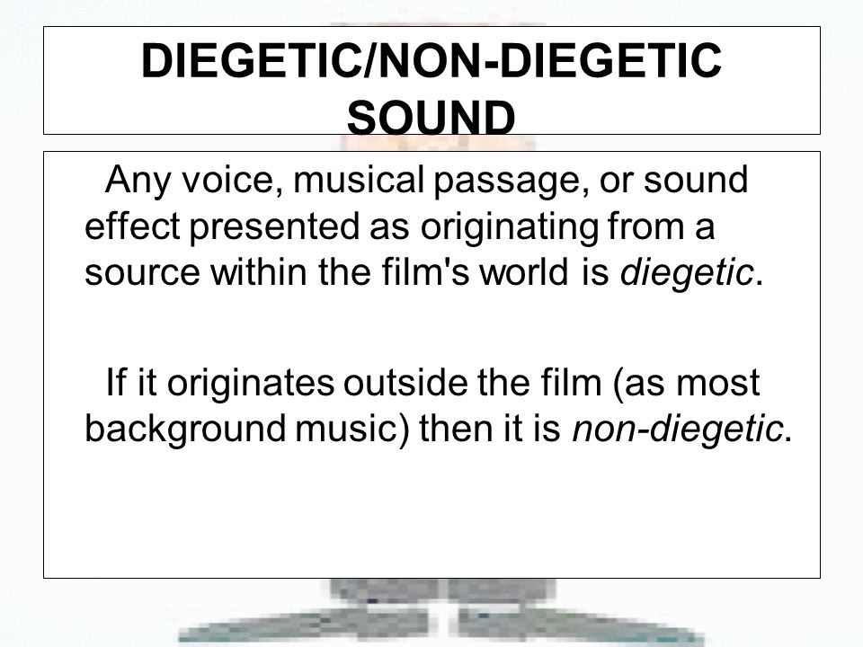 DIEGETIC/NON-DIEGETIC SOUND Any voice, musical passage, or sound effect presented as originating from a source within the film s world is diegetic.