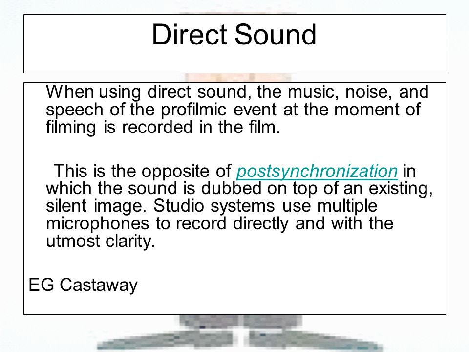 Direct Sound When using direct sound, the music, noise, and speech of the profilmic event at the moment of filming is recorded in the film.